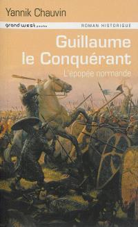Guillaume le Conquérant : l'épopée normande