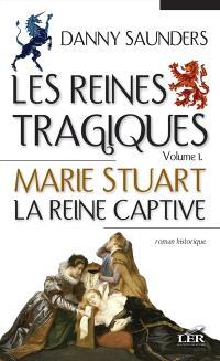 Les reines tragiques. Volume 1, Marie Stuart, la reine captive