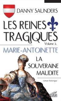Les reines tragiques. Volume 2, Marie-Antoinette, la souveraine maudite