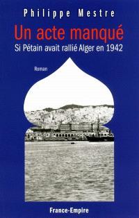 Un acte manqué : si Pétain avait rallié Alger en 1942