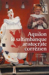 Aquilon : le saltimbanque aristocrate corrézien, 1776-1841