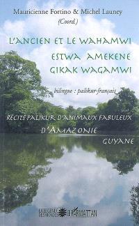 L'ancien et le Wahamwi : récits palikur d'animaux fabuleux d'Amazonie = Estwa amekene gikak Wagamwi