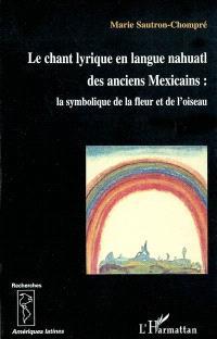 Le chant lyrique en langue nahuatl des anciens Mexicains : la symbolique de la fleur et de l'oiseau