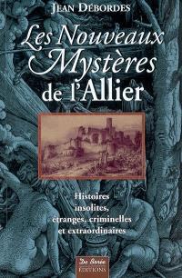 Les nouveaux mystères de l'Allier : histoires insolites, étranges, criminelles et extraordinaires