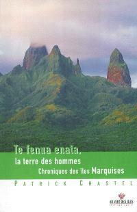 Te fenua enata = La terre des hommes : chroniques des îles Marquises