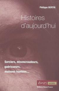 Histoires d'aujourd'hui : sorciers, désencraudeurs, guérisseurs, maisons hantées...