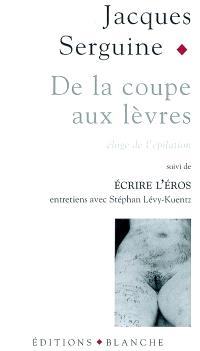 De la coupe aux lèvres : éloge de l'épilation pubienne; Suivi de Ecrire l'éros : entretiens avec Stéphan Lévy-Kuentz