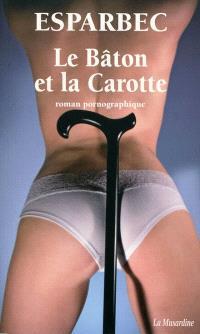 Le bâton et la carotte : roman pornographique