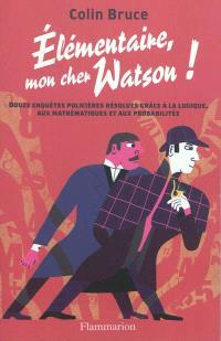 Elémentaire mon cher Watson ! : douze enquêtes policières résolues grâce à la logique, aux mathématiques et aux probabilités