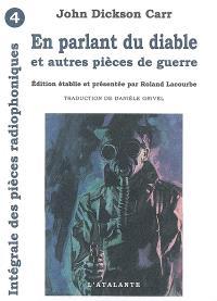 Intégrale des pièces radiophoniques. Volume 4, En parlant du diable : et autres pièces de guerre