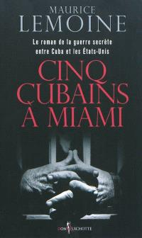 Cinq cubains à Miami : le roman de la guerre secrète entre Cuba et les Etats-Unis