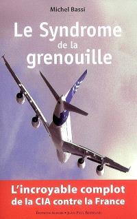 Le syndrome de la grenouille : l'incroyable complot de la CIA contre la France