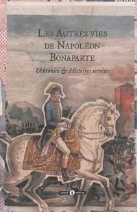 Les autres vies de Napoléon Bonaparte : général de la Révolution, premier consul de la République, Empereur des Français et de sa descendance : uchronies & histoires secrètes