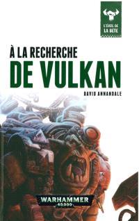 L'éveil de la bête. Volume 7, A la recherche de Vulkan