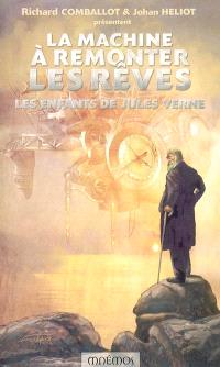 La machine à remonter les rêves : les enfants de Jules Verne : dix-huits récits