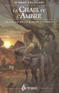 Le cycle de la chair. Volume 2, La chair et l'ambre