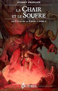 Le cycle de la chair. Volume 3, La chair et le soufre