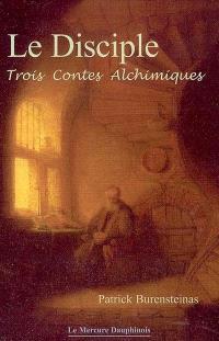 Le disciple : trois contes alchimiques