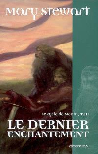 Le cycle de Merlin. Volume 3, Le dernier enchantement