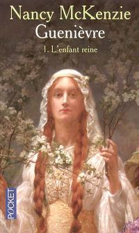 Guenièvre. Volume 1, L'enfant reine