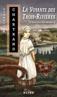 Le crépuscule des arcanes. Volume 2, La voyante des Trois-Rivières
