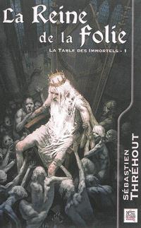La table des immortels. Volume 1, La reine de la folie