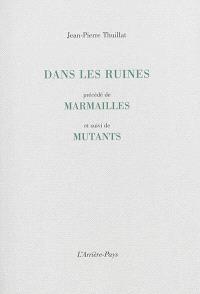 Dans les ruines; Précédé de Marmailles; Suivi de Mutants