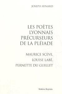 Les poètes lyonnais précurseurs de la Pléiade : Maurice Scève, Louise Labé, Pernette du Guillet