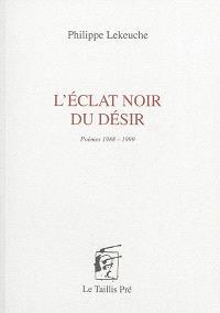 L'éclat noir du désir : poèmes 1988-1999