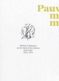 Pauvre mineur, mineur joyeux... : chansons & poèmes sur les mines et les mineurs de la Loire, 1815-1914