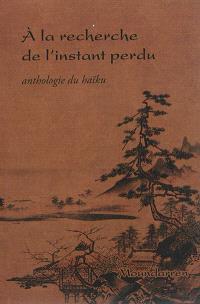 A la recherche de l'instant perdu : anthologie du haïku