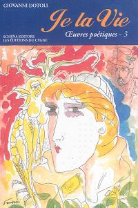 Je la vie : oeuvres poétiques. Volume 3, 2010-2013