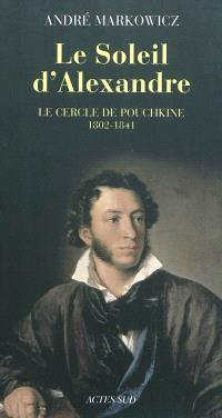 Le soleil d'Alexandre : le cercle de Pouchkine, 1802-1841 : poésie lyrique du romantisme russe