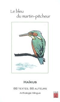 Le bleu du martin-pêcheur : haïkus, anthologie : 88 textes, 88 auteurs