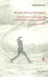 Eclats de la violence : pour une lecture comparatiste des Illuminations d'Arthur Rimbaud : édition critique commentée