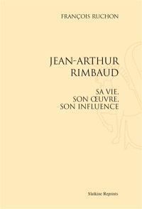Jean-Arthur Rimbaud : sa vie, son oeuvre, son influence