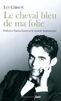 Le cheval bleu de ma folie : Federico Garcia Lorca et le monde homosexuel
