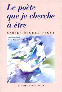 Le poète que je cherche à être : cahier Michel Deguy