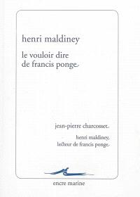 Le vouloir dire de Francis Ponge. Suivi de Henri Maldiney, lecteur de Francis Ponge : remarques