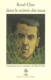 René Char dans le miroir des eaux : centenaire de la naissance de René Char : catalogue raisonné du fonds René Char conservé au Musée Pétrarque à Fontaine-de-Vaucluse