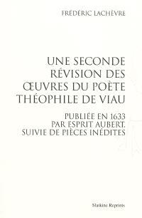 Une seconde révision des oeuvres du poète Théophile de Viau : publiée en 1633 par Esprit Aubert, suivie de pièces inédites