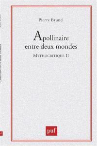 Mythocritique. Volume 2, Apollinaire entre deux mondes : le contrepoint mythique dans Alcools