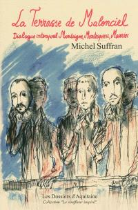 La terrasse de Malenciel : dialogue intemporel Montaigne, Montesquieu, Mauriac : version intégrale