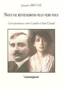 Nous ne reviendrons plus vers vous : Camille et Paul Claudel : évocation théâtrale à partir de leurs écrits conjugués