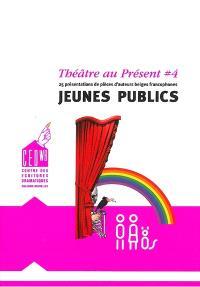 Théâtre au présent. Volume 4, Jeunes publics : 25 représentations de pièces d'auteurs belges francophones