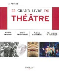Le grand livre du théâtre : histoire et société, genres et institutions, auteurs et comédiens, mise en scène et dramaturgie