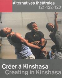 Alternatives théâtrales. n° 121-122-123, Créer à Kinshasa = Creating in Kinshasa