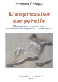 L'expression corporelle : 300 exercices, adultes et enfants : préparation corporelle, improvisations, créations collectives