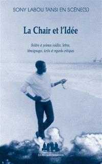 La chair et l'idée : Sony Labou Tansi en scène(s) : théâtre et poèmes inédits, lettres, témoignages écrits et regards critiques
