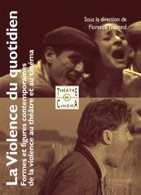 La violence du quotidien : formes et figures contemporaines de la violence au théâtre et au cinéma